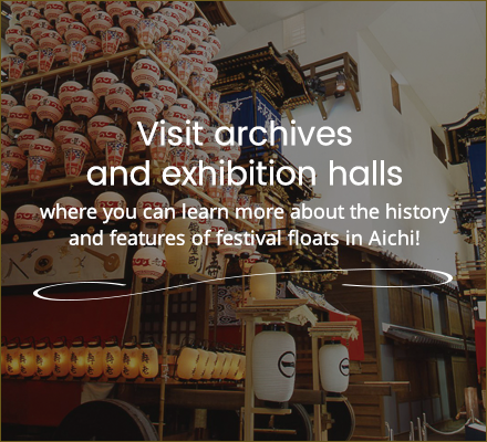 Visit archives and exhibition halls where you can learn more about the history and features of festival floats in Aichi!
